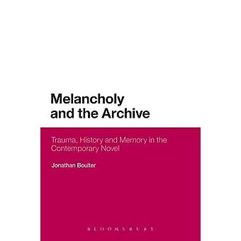 Melancholy and the Archive Trauma History and Memory in the Contemporary Novel by Boulter & Jonathan