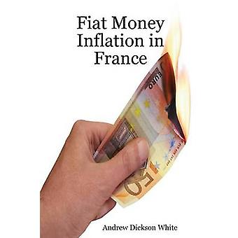 Fiat Money Inflation in France How a first world nation destroyed its economy and led to the rise of Napoleon Bonaparte by White & A D