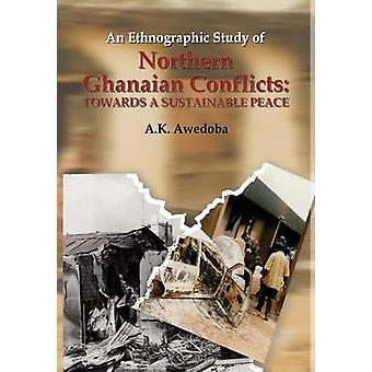 An Ethnographic Study of Northern Ghanaian Conflicts. Towards a Sustainable Peace by Awedoba & A. K.