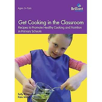 Get Cooking in the Classroom  Recipes to Promote Healthy Cooking and Nutrition in Primary Schools by Brown & Sally