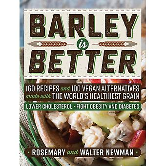 Barley is Better 160 Recipes and 100 Vegan Alternatives made with the Worlds Healthiest Grain by Newman & Rosemary K