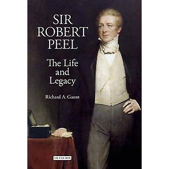 Sir Robert Peel - The Life and Legacy by Richard A. Gaunt - 9781848850