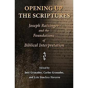 Opening Up the Scriptures Joseph Ratzinger and the Foundations of Biblical Interpretation by Granados & Jose