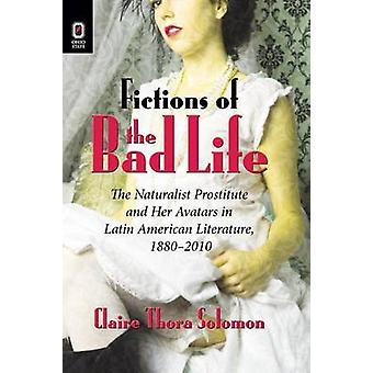Fictions of the Bad Life The Naturalist Prostitute and Her Avatars in Latin American Literature 18802010 by Solomon & Claire Thora