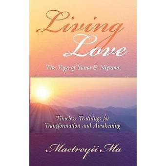 Living Love The Yoga of Yama  Niyama Timeless Teachings for Transformation and Awakening by Ma & Maetreyii