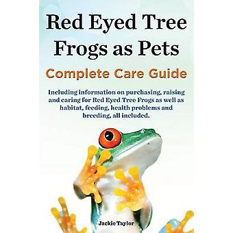 Red Eyed Tree Frogs as Pets Complete Care Guide Including Information on Purchasing Raising and Caring for Red Eyed Tree Frogs as Well as Habitat F by Taylor & Jackie