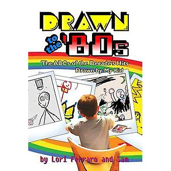 Drawn to the 80s The ABCs of the Decades Hits Drawn by My Kid by Ferraro & Lori
