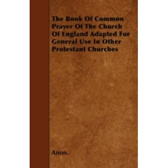 The Book of Common Prayer of the Church of England Adapted for General Use in Other Protestant Churches by Anon