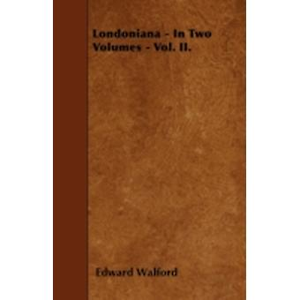 Londoniana  In Two Volumes  Vol. II. by Walford & Edward