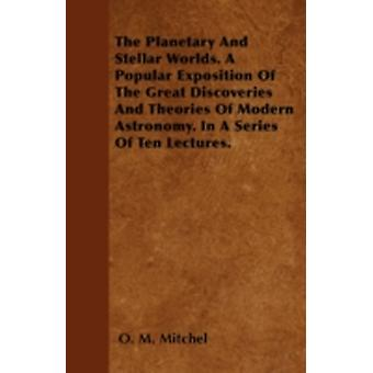 The Planetary And Stellar Worlds. A Popular Exposition Of The Great Discoveries And Theories Of Modern Astronomy. In A Series Of Ten Lectures. by Mitchel & O. M.