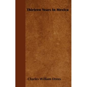 Thirteen Years In Mexico by Drees & Charles William