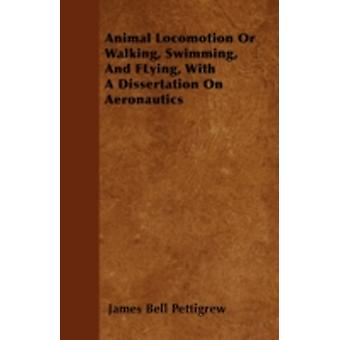 Animal Locomotion Or Walking Swimming And FLying With A Dissertation On Aeronautics by Pettigrew & James Bell