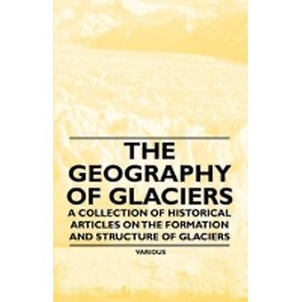 The Geography of Glaciers  A Collection of Historical Articles on the Formation and Structure of Glaciers by Various