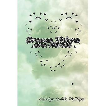 Dreams Visions and Heroes by Phillips & Carolyn Smith