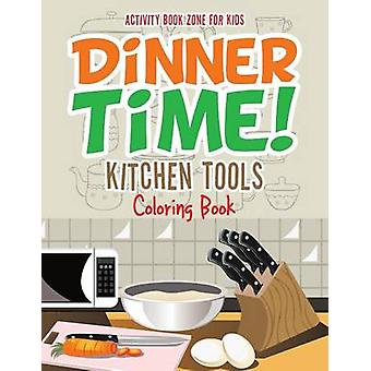 Dinner Time Kitchen Tools Coloring Book by Activity Book Zone for Kids