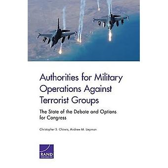 Authorities for Military Operations Against Terrorist Groups The State of the Debate and Options for Congress by Chivvis & Christopher S.