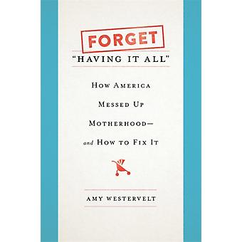 Forget Having It All  How America Messed Up Motherhoodand How to Fix It by Amy Westervelt
