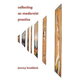 Collecting as Modernist Practice by Jeremy Braddock - 9781421409627 B