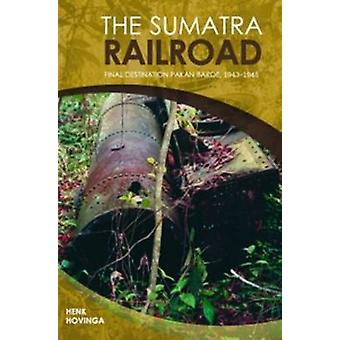 The Sumatra Railroad - Final Destination Pakan Baroe - 1943-1945 by He