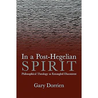 In a PostHegelian Spirit  Philosophical Theology as Idealistic Discontent by Gary Dorrien