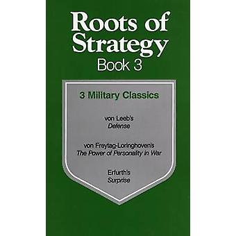 Roots of Strategy Book 3 by Hugo von Freytag Loringhoven & Waldemar Erfurth & Wilhelm Von Leeb & Volume editor Thomas Raphael Phillips