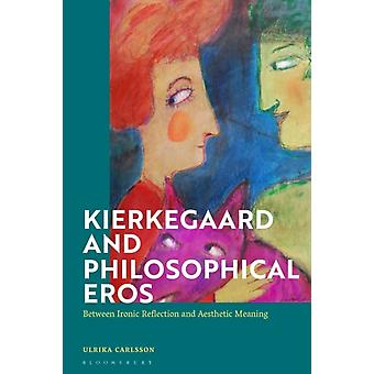 Kierkegaard and Philosophical Eros  Between Ironic Reflection and Aesthetic Meaning by Ulrika Carlsson