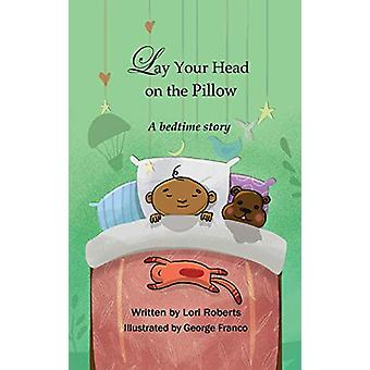 Lay Your Head on the Pillow - A Bedtime Story by Lori Roberts - 978194