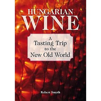 Hungarian Wine - A Tasting Trip to the New Old World by Robert Smyth -