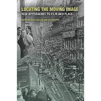 Locating the Moving Image by Edited by Julia Hallam & Edited by Les Roberts & Contributions by Sebastien Caquard & Contributions by Benjamin Wright & Contributions by Daniel Naud & Contributions by Elisa Ravazzoli & Contributions