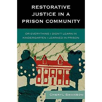 Restorative Justice in a Prison Community Or Everything I Didnt Learn in Kindergarten I Learned in Prison by Swanson & Cheryl