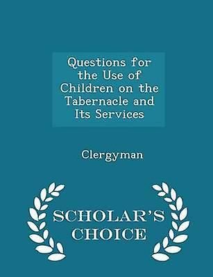 Questions for the Use of Children on the Tabernacle and Its Services  Scholars Choice Edition by Clergyman