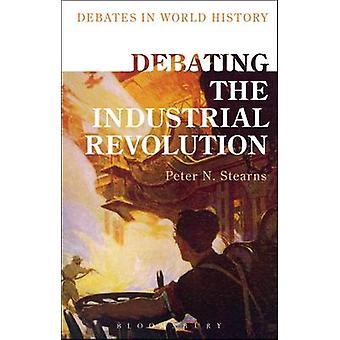 Debating the Industrial Revolution by Peter N. Stearns - Peter N. Ste