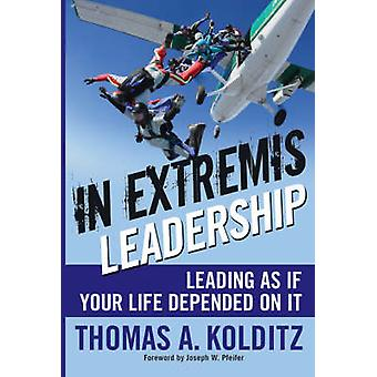 In Extremis Leadership - Leading as If Your Life Depended on it by Tho