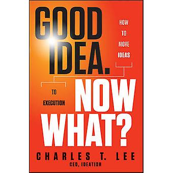 Good Idea - Now What? - How to Move Ideas to Execution by Charles T. L