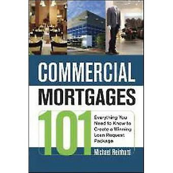 Commercial Mortgages 101 Everything You Need to Know to Create a Winning Loan Request Package by Reinhard & Michael