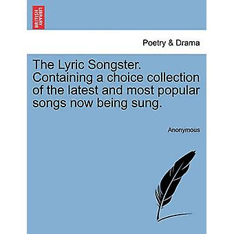 The Lyric Songster. Containing a choice collection of the latest and most popular songs now being sung. by Anonymous
