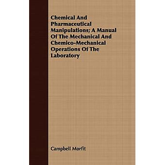 Chemical And Pharmaceutical Manipulations A Manual Of The Mechanical And ChemicoMechanical Operations Of The Laboratory by Morfit & Campbell
