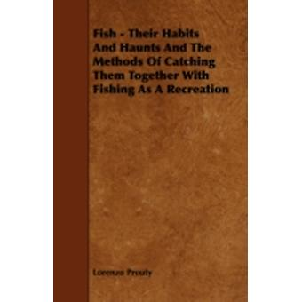 Fish  Their Habits and Haunts and the Methods of Catching Them Together with Fishing as a Recreation by Prouty & Lorenzo