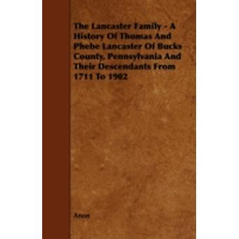 The Lancaster Family  A History of Thomas and Phebe Lancaster of Bucks County Pennsylvania and Their Descendants from 1711 to 1902 by Anon