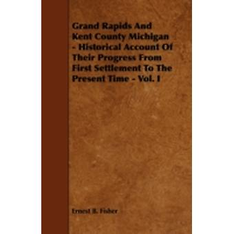 Grand Rapids And Kent County Michigan  Historical Account Of Their Progress From First Settlement To The Present Time  Vol. I by Fisher & Ernest B.