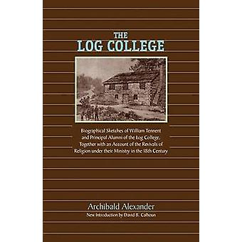 The Log College Biographical Sketches of William Tennent and His Students by Alexander & Archibald