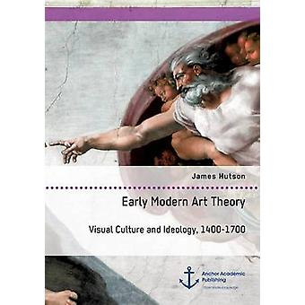 Early Modern Art Theory. Visual Culture and Ideology 14001700 by Hutson & James