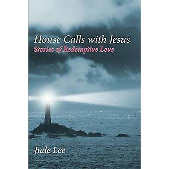 House Calls with Jesus Stories of Redemptive Love by Lee & Jude