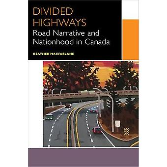 Divided Highways - Road Narrative and Nationhood in Canada by Heather