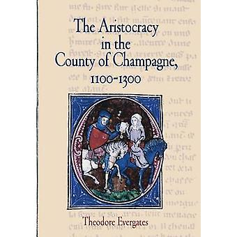 The Aristocracy in the County of Champagne - 1100-1300 by Theodore Ev
