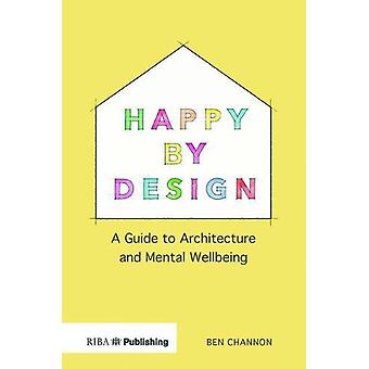Happy by Design - A Guide to Architecture and Mental Wellbeing by Ben