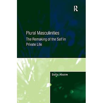 Plural Masculinities  The Remaking of the Self in Private Life by Sofia Aboim