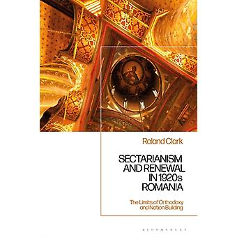 Sectarianism and Renewal in 1920s Romania  The Limits of Orthodoxy and NationBuilding by Dr Roland Clark