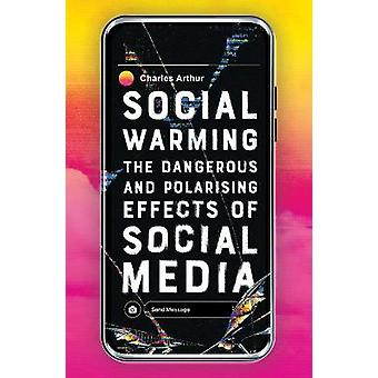 Social Warming The Dangerous and Polarising Effects of Social Media