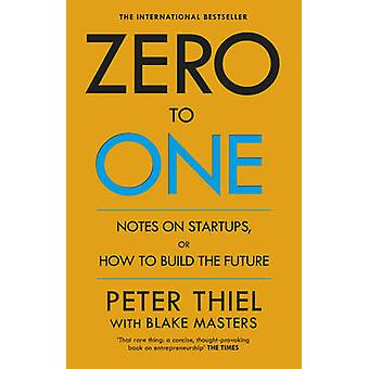 Zero to One - Notes on Start Ups - or How to Build the Future by Peter